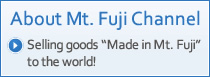 "About Mt. Fuji Channel Selling goods ""Made in Mt. Fuji"" to the world!"